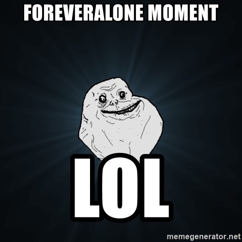 Forever Alone - Foreveralone moment lol