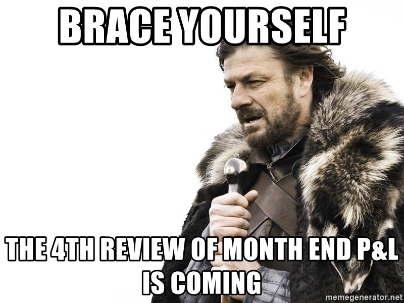 Winter is Coming - Brace Yourself The 4th Review of Month End P&L is coming