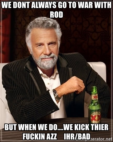 The Most Interesting Man In The World - We dont always go to war with rod but when we do....we kick thier fuckin azz     ihr/bad