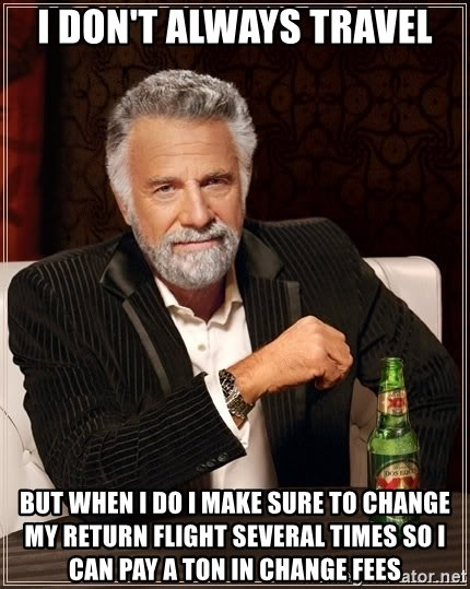 The Most Interesting Man In The World - I don't always travel but when i do I make sure to change my return flight several times so I can pay a ton in change fees