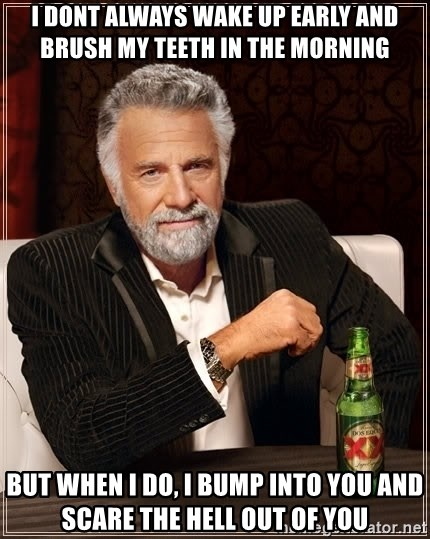 The Most Interesting Man In The World - i dont always wake up early and brush my teeth in the morning but when i do, i bump into you and scare the hell out of you
