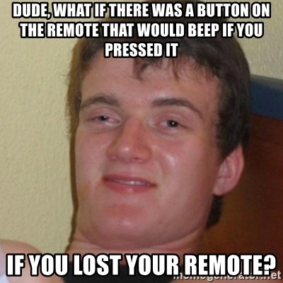 Stoner Stanley - Dude, what if there was a button on the remote that would beep if you pressed it if you lost your remote?