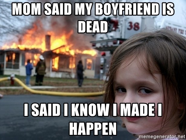 Disaster Girl - Mom said my boyfriend is dead  I said I know I made I happen