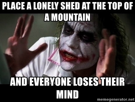 joker mind loss - Place a lonely shed at the top of a mountain and everyone loses their mind