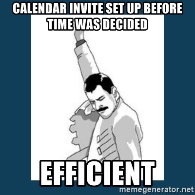 Freddy Mercury - calendar invite set up before time was decided Efficient