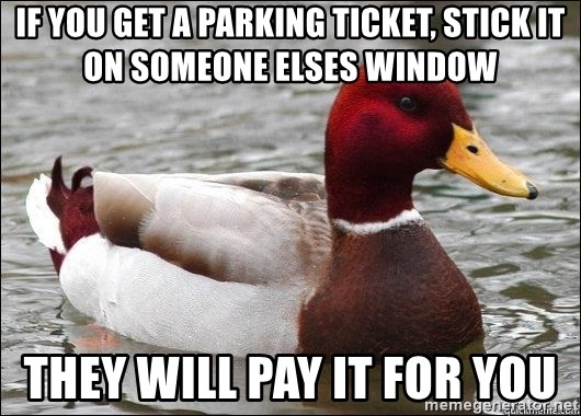 Malicious advice mallard - if you get a parking ticket, stick it on someone elses window They will pay it for you