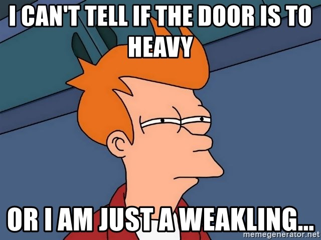 Futurama Fry - I can't tell if the door is to heavy or I am just a weakling...