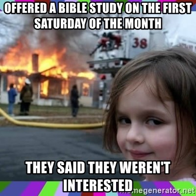 evil girl fire - Offered a Bible study on the first Saturday of the month  They said they weren't interested