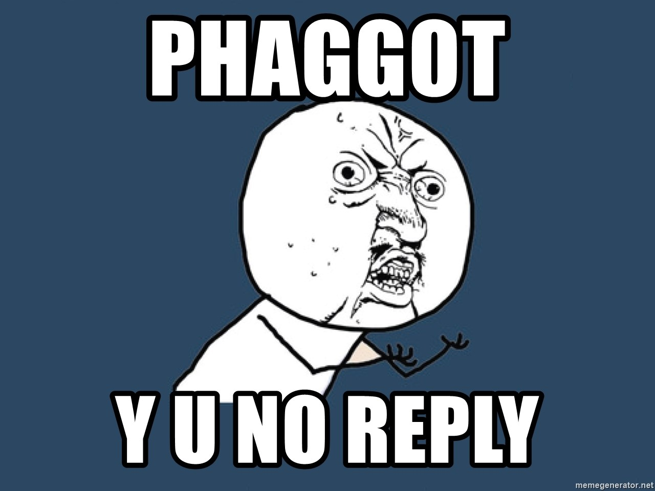 Y U No - PHAGGOT Y U NO REPLY