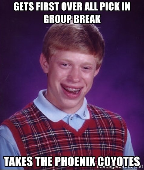 Bad Luck Brian - Gets first over all pick in group break takes the Phoenix coyotes