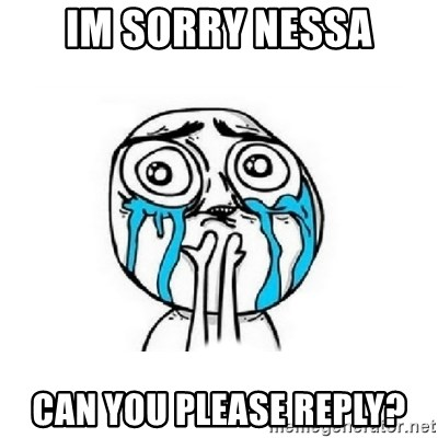 Crying face - im sorry nessa can you please reply?