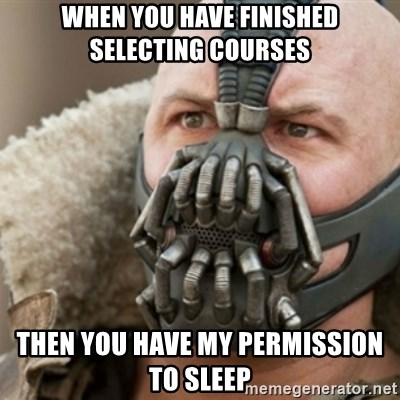 Bane - When you have finished selecting courses Then you have my permission to sleep