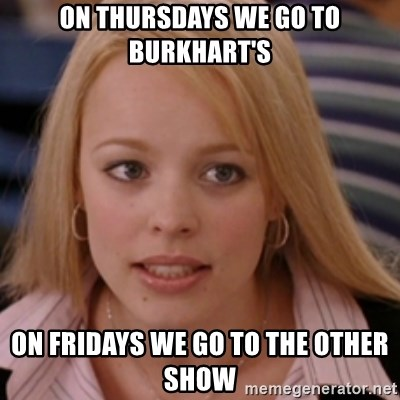mean girls - on thursdays we go to burkhart's on fridays we go to the other show