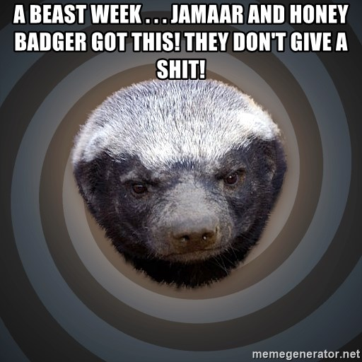 Fearless Honeybadger - A beast week . . . Jamaar and Honey Badger Got This! They don't give a shit!