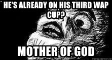 Mother Of God - he's already on his third wap cup? mother of god
