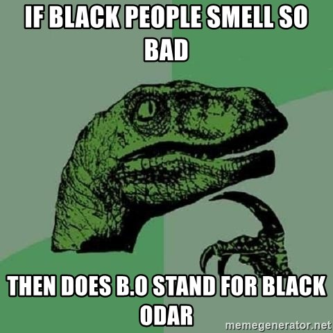 Philosoraptor - If black people smell so bad Then does b.o stand for black odar
