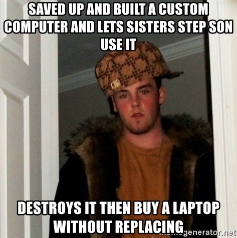 Less Scumbag Scumbag Steve - saved up and Built a custom computer and lets sisters step son use it   DESTROYS it then buy a laptop without replacing