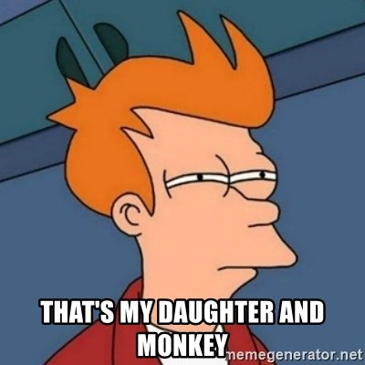 Not sure if troll -  That's my daughter and monkey