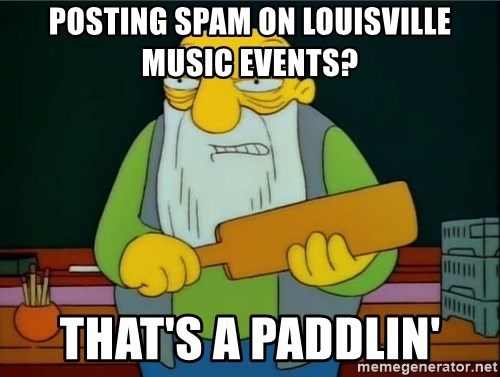 Thats a paddlin - posting spam on louisville music events? that's a paddlin'