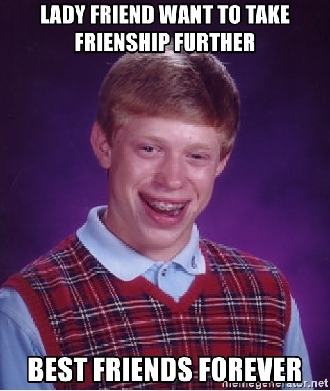 Bad Luck Brian - Lady friend want to take frienship further Best Friends Forever