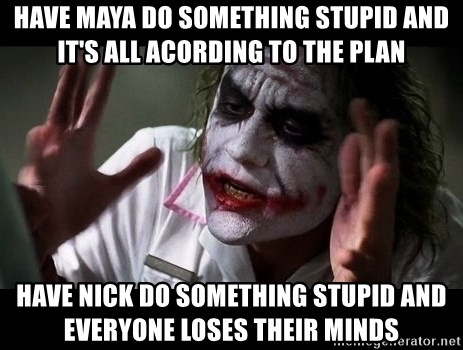 joker mind loss - have maya do something stupid and it's all acording to the plan have nick do something stupid and everyone loses their minds