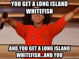 giving oprah - You get a long island Whitefish and you get a Long Island Whitefish,..and you
