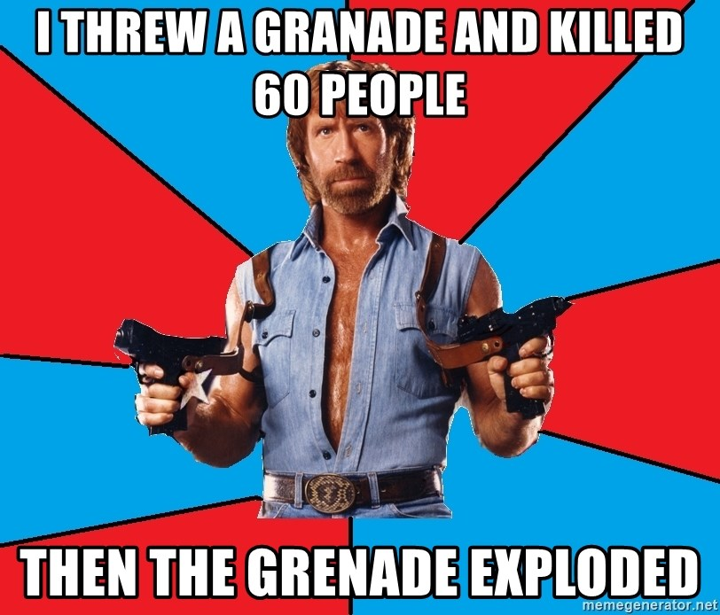 Chuck Norris  - I threw a granade and killed 60 people Then the grenade exploded