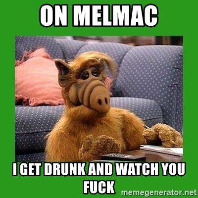 alf - On Melmac I get drunk and watch YOU fuck