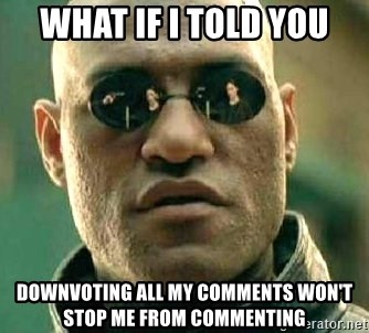 What if I told you / Matrix Morpheus - WHAT if i told you downvoting All my comments won't stop me from commenting