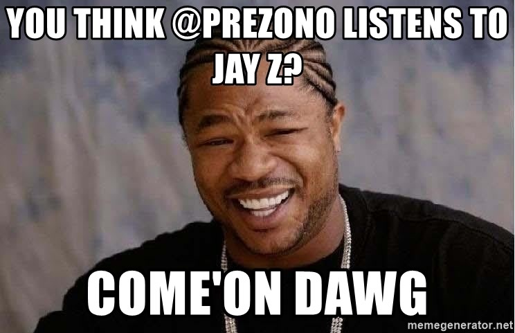 Yo Dawg - You think @PrezOno Listens to jay z? come'on dawg