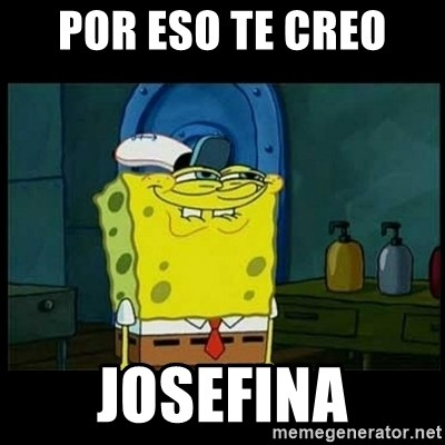 Don't you, Squidward? - POR ESO TE CREO  JOSEFINA
