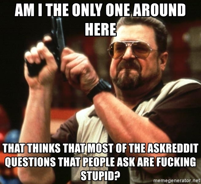 Big Lebowski - am i the only one around here that thinks that most of the askreddit questions that people ask are fucking stupid?