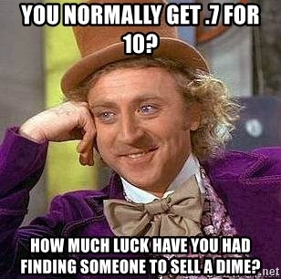 Willy Wonka - You Normally get .7 for 10? How much luck have you had finding someone to sell a dime?