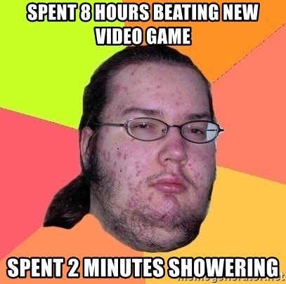 gordo granudo - spent 8 hours beating new video game spent 2 minutes showering