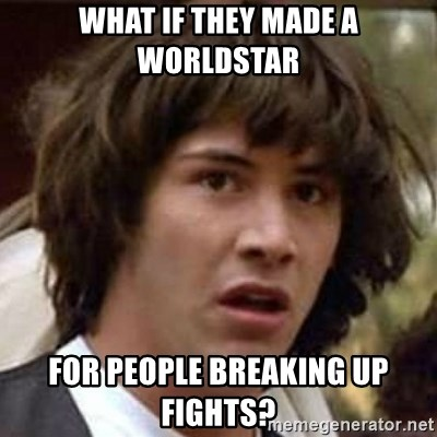 Conspiracy Keanu - what if they made a worldstar  for people breaking up fights?