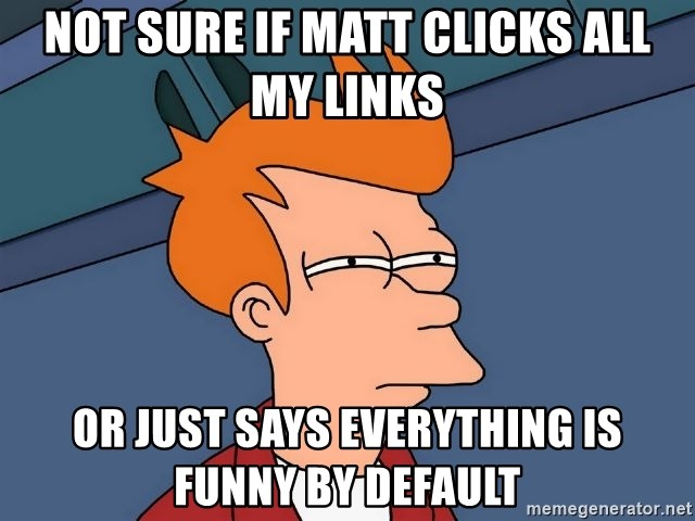 Futurama Fry - not sure if matt clicks all my links or just says everything is funny by default