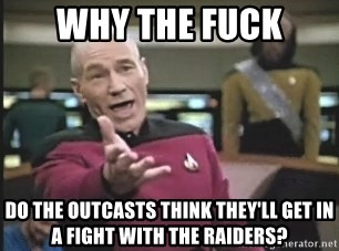 Picard Wtf - Why the fuck Do the outcasts think they'll get in a fight with the raiders?