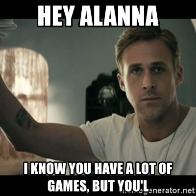 ryan gosling hey girl - Hey Alanna I know you have a lot of games, but you'l