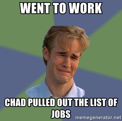 Sad Face Guy - went to work chad pulled out the list of jobs
