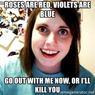 Overly Obsessed Girlfriend - roses are red, violets are blue go out with me now, or i'll kill you
