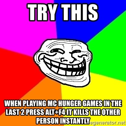 Trollface - Try this When playing MC hunger games in the last 2 press alt+f4 it kills the other person instantly