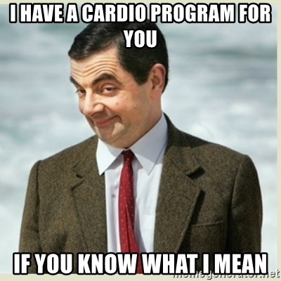 MR bean - i have a cardio program for you if you know what i mean