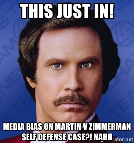 Ron Burgundy - THIS JUST IN!  Media bias on Martin v Zimmerman self defense case?! nahh