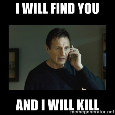 I will find you and kill you - I will find you And i will kill