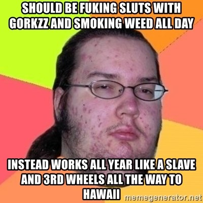 Fat Nerd guy - SHOULD BE FUKING SLUTS WITH GORKZZ AND SMOKING WEED ALL DAY  INSTEAD WORKS ALL YEAR LIKE A SLAVE AND 3RD WHEELS ALL THE WAY TO HAWAII