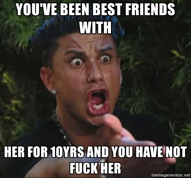 Pauly D - You've been best friends with her for 10yrs and you have not fuck her