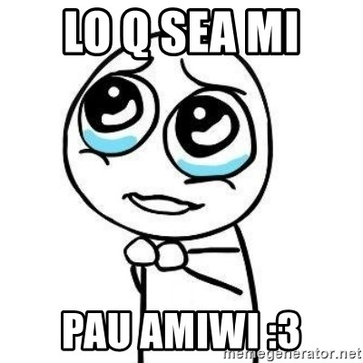 Please guy - LO Q SEA MI  PAU AMIWI :3
