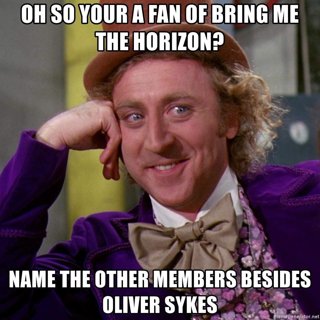 Willy Wonka - Oh so your a fan of bring me the horizon? Name the other members besides Oliver Sykes