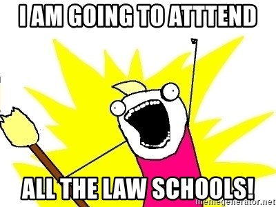 X ALL THE THINGS - i am going to atttend all the law schools!