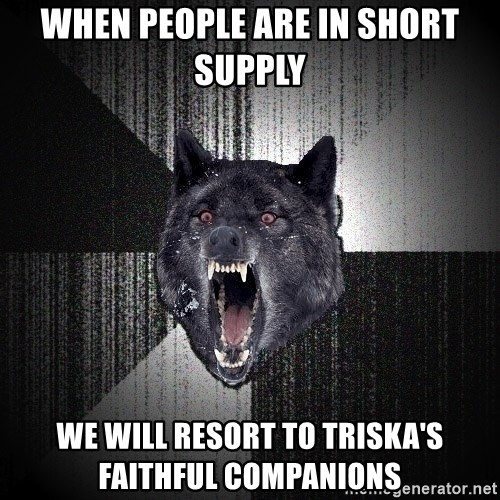 Insanity Wolf - when people are in short supply we will resort to Triska's faithful companions